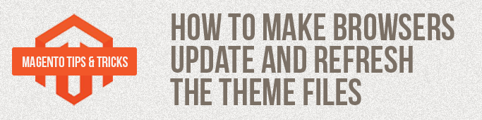Magento Tips: How To Make Browsers Update And Refresh The Theme Files