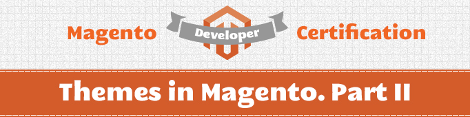 Themes in Magento. Part II (Magento Certified Developer Exam)
