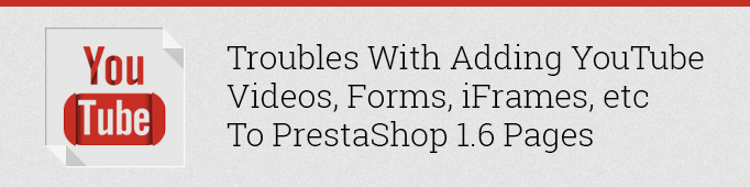 Troubles with adding YouTube Videos, Forms, iFrames, etc. to Prestashop 1.6 Pages