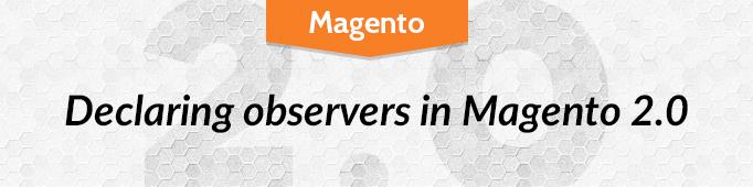 Declaring Observers in Magento 2.0