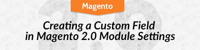 Creating a custom field in Mаgentо 2.0 module settings