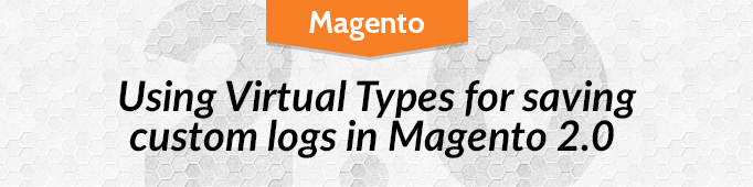 Using Virtual Types for Saving Custom Logs in Magento 2.0