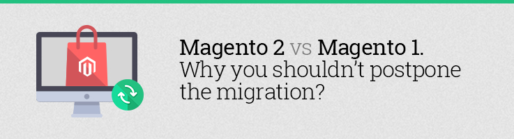 Magento 2 vs Magento 1. Why You Shouldn't Postpone the Migration?