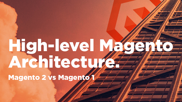 High-level Magento Architecture. Magento 2 vs Magento 1