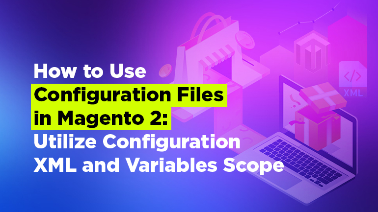 How to Use Configuration Files in Magento 2: Utilize Configuration XML and Variables Scope