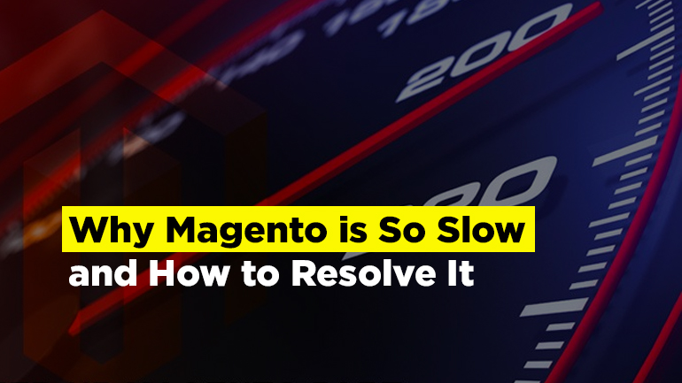 Why Magento is So Slow and How to Resolve It