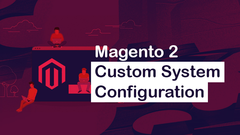 Custom System Configuration in Magento 2 | BelVG Blog