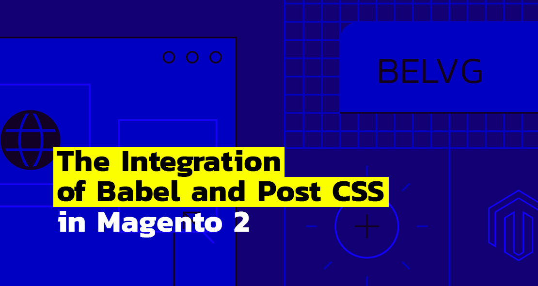 Integrating Babel and Post CSS in Magento 2 | BelVG Blog